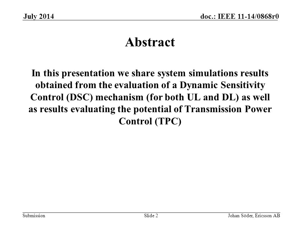 Submission doc.: IEEE 11-14/0868r0July 2014 Johan Söder, Ericsson ABSlide 2 Abstract In this presentation we share system simulations results obtained from the evaluation of a Dynamic Sensitivity Control (DSC) mechanism (for both UL and DL) as well as results evaluating the potential of Transmission Power Control (TPC)