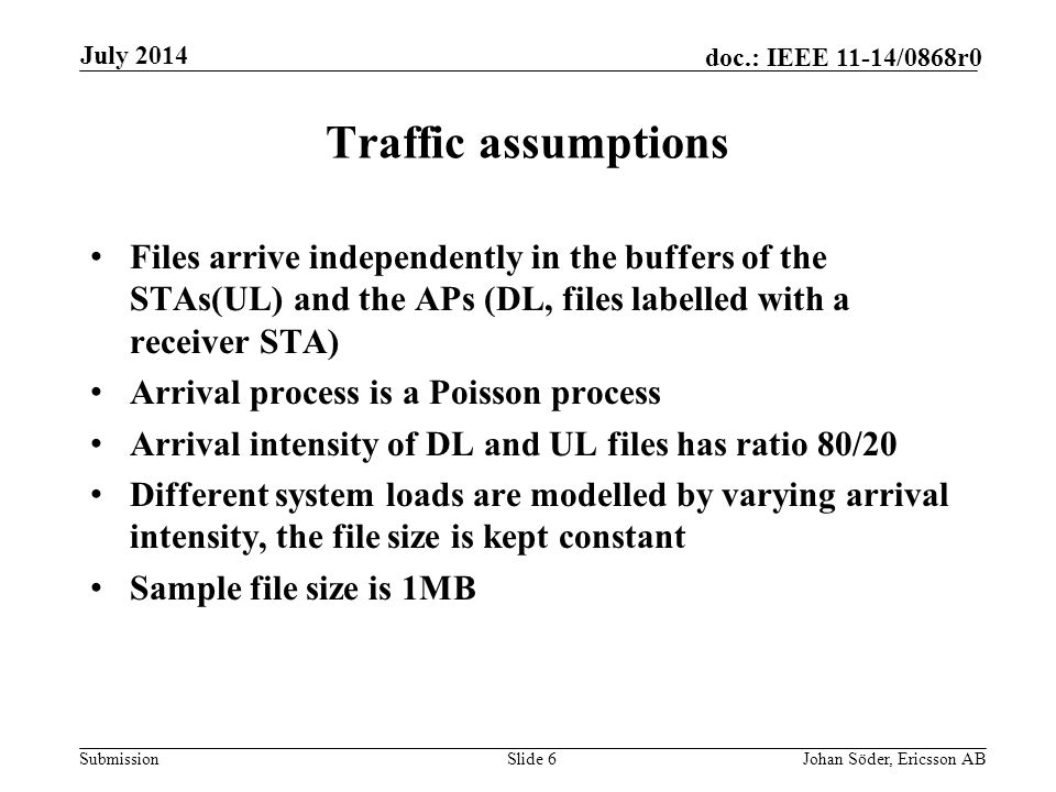 Submission doc.: IEEE 11-14/0868r0 Traffic assumptions Files arrive independently in the buffers of the STAs(UL) and the APs (DL, files labelled with a receiver STA) Arrival process is a Poisson process Arrival intensity of DL and UL files has ratio 80/20 Different system loads are modelled by varying arrival intensity, the file size is kept constant Sample file size is 1MB Slide 6Johan Söder, Ericsson AB July 2014