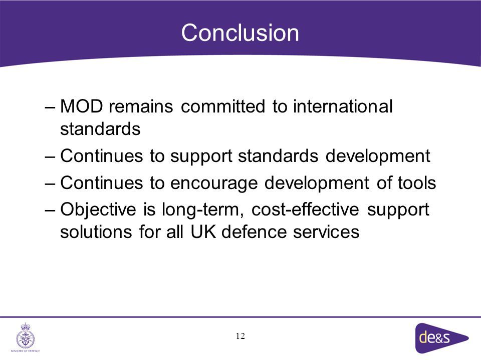 Conclusion –MOD remains committed to international standards –Continues to support standards development –Continues to encourage development of tools –Objective is long-term, cost-effective support solutions for all UK defence services 12