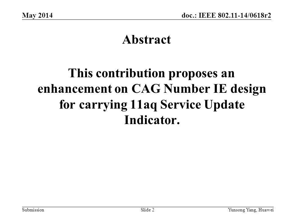 doc.: IEEE /0618r2 Submission May 2014 Yunsong Yang, HuaweiSlide 2 Abstract This contribution proposes an enhancement on CAG Number IE design for carrying 11aq Service Update Indicator.