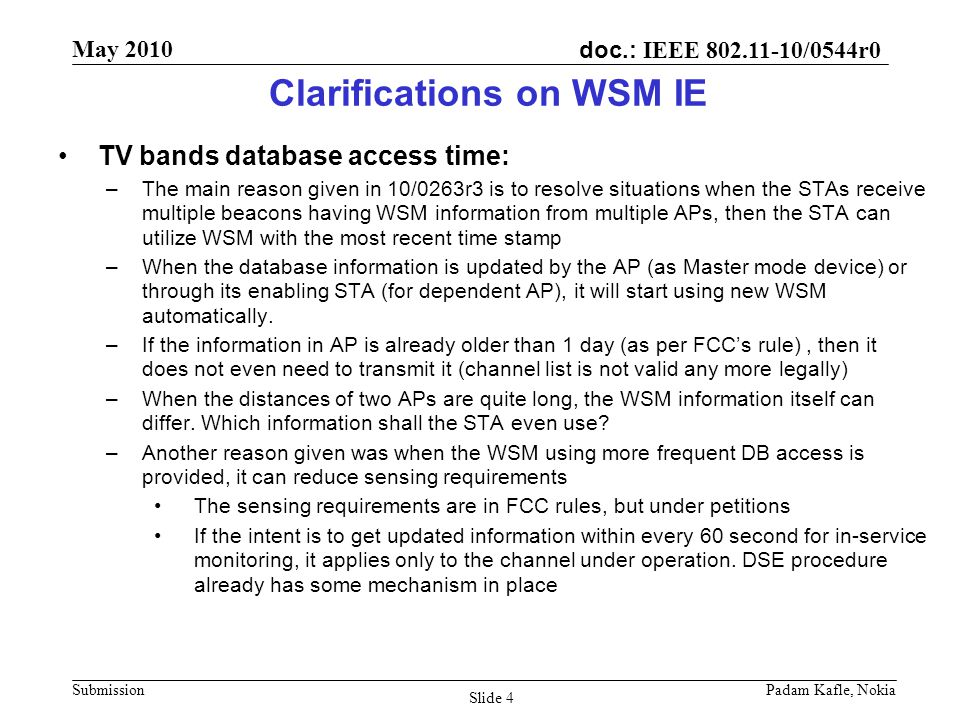 doc.: IEEE 802.11-10/0544r0 May 2010 Submission Padam Kafle, Nokia Slide 4 Clarifications on WSM IE TV bands database access time: –The main reason given in 10/0263r3 is to resolve situations when the STAs receive multiple beacons having WSM information from multiple APs, then the STA can utilize WSM with the most recent time stamp –When the database information is updated by the AP (as Master mode device) or through its enabling STA (for dependent AP), it will start using new WSM automatically.