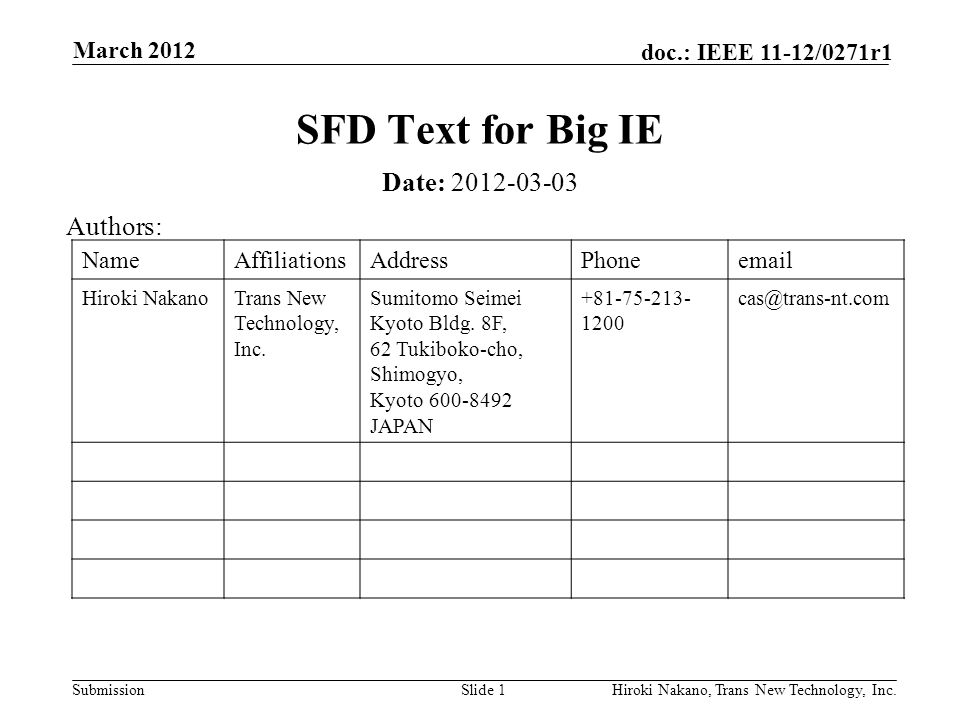 Submission doc.: IEEE 11-12/0271r1 March 2012 Hiroki Nakano, Trans New Technology, Inc.Slide 1 SFD Text for Big IE Date: 2012-03-03 Authors: NameAffiliationsAddressPhoneemail Hiroki NakanoTrans New Technology, Inc.
