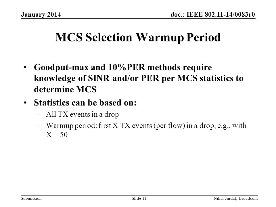 doc.: IEEE /0083r0 Submission MCS Selection Warmup Period Goodput-max and 10%PER methods require knowledge of SINR and/or PER per MCS statistics to determine MCS Statistics can be based on: –All TX events in a drop –Warmup period: first X TX events (per flow) in a drop, e.g., with X = 50 January 2014 Nihar Jindal, BroadcomSlide 11