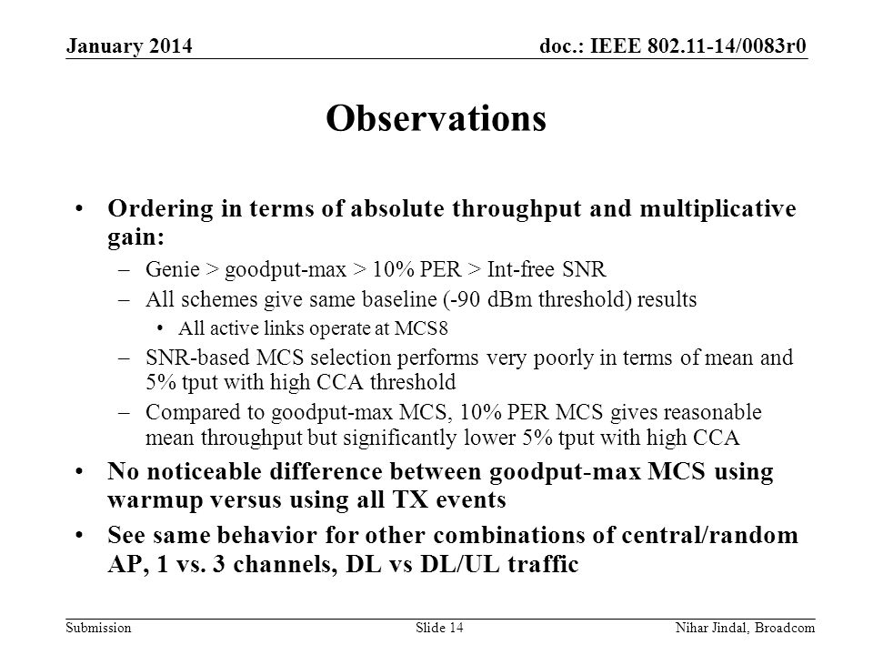 doc.: IEEE /0083r0 Submission Observations January 2014 Nihar Jindal, BroadcomSlide 14 Ordering in terms of absolute throughput and multiplicative gain: –Genie > goodput-max > 10% PER > Int-free SNR –All schemes give same baseline (-90 dBm threshold) results All active links operate at MCS8 –SNR-based MCS selection performs very poorly in terms of mean and 5% tput with high CCA threshold –Compared to goodput-max MCS, 10% PER MCS gives reasonable mean throughput but significantly lower 5% tput with high CCA No noticeable difference between goodput-max MCS using warmup versus using all TX events See same behavior for other combinations of central/random AP, 1 vs.