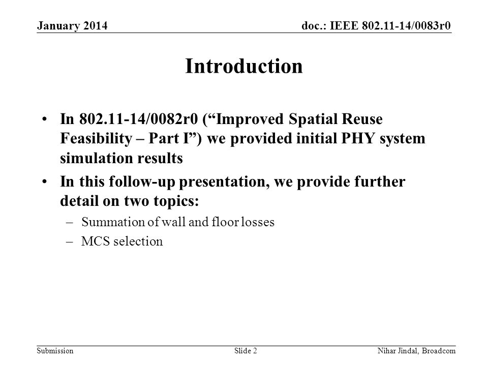 doc.: IEEE /0083r0 Submission Introduction In /0082r0 ( Improved Spatial Reuse Feasibility – Part I ) we provided initial PHY system simulation results In this follow-up presentation, we provide further detail on two topics: –Summation of wall and floor losses –MCS selection January 2014 Nihar Jindal, BroadcomSlide 2