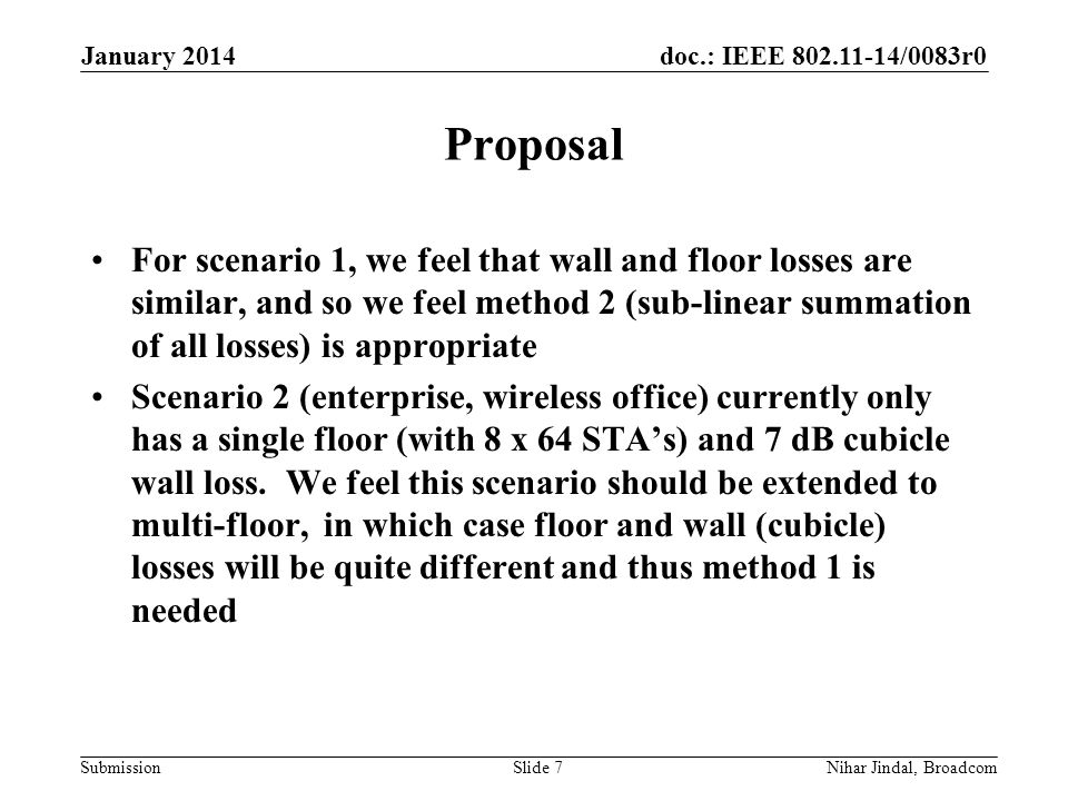 doc.: IEEE /0083r0 Submission Proposal For scenario 1, we feel that wall and floor losses are similar, and so we feel method 2 (sub-linear summation of all losses) is appropriate Scenario 2 (enterprise, wireless office) currently only has a single floor (with 8 x 64 STA's) and 7 dB cubicle wall loss.