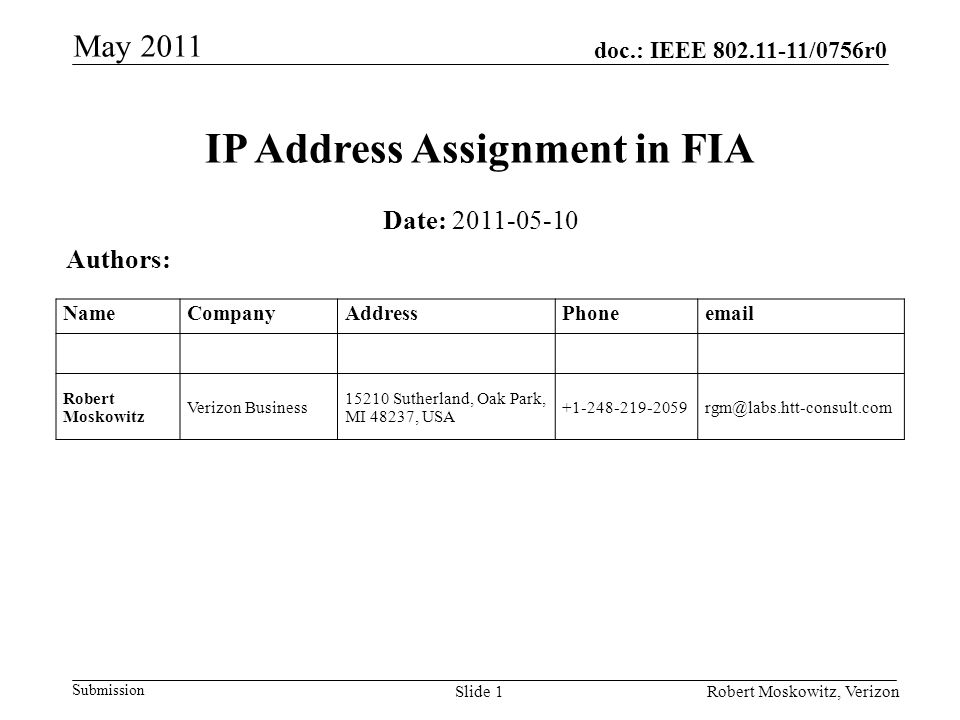 doc.: IEEE /0756r0 Submission May 2011 Robert Moskowitz, VerizonSlide 1 IP Address Assignment in FIA Date: Authors: NameCompanyAddressPhone Robert Moskowitz Verizon Business Sutherland, Oak Park, MI 48237, USA