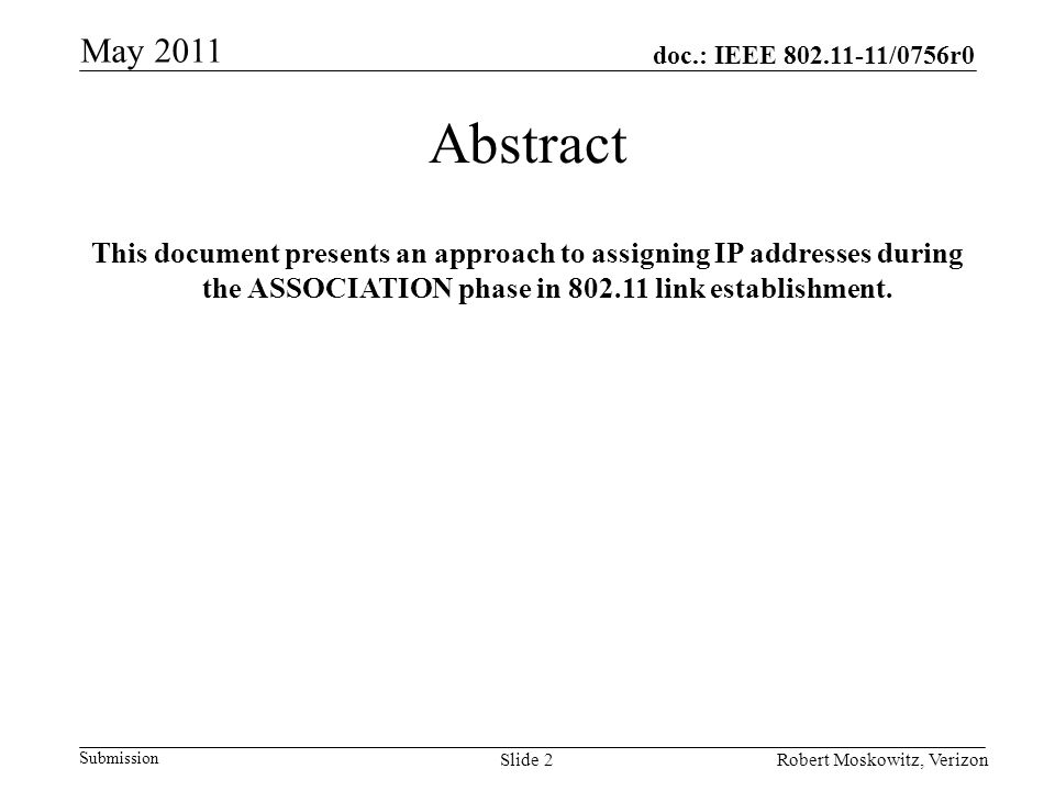 doc.: IEEE /0756r0 Submission May 2011 Robert Moskowitz, VerizonSlide 2 Abstract This document presents an approach to assigning IP addresses during the ASSOCIATION phase in link establishment.