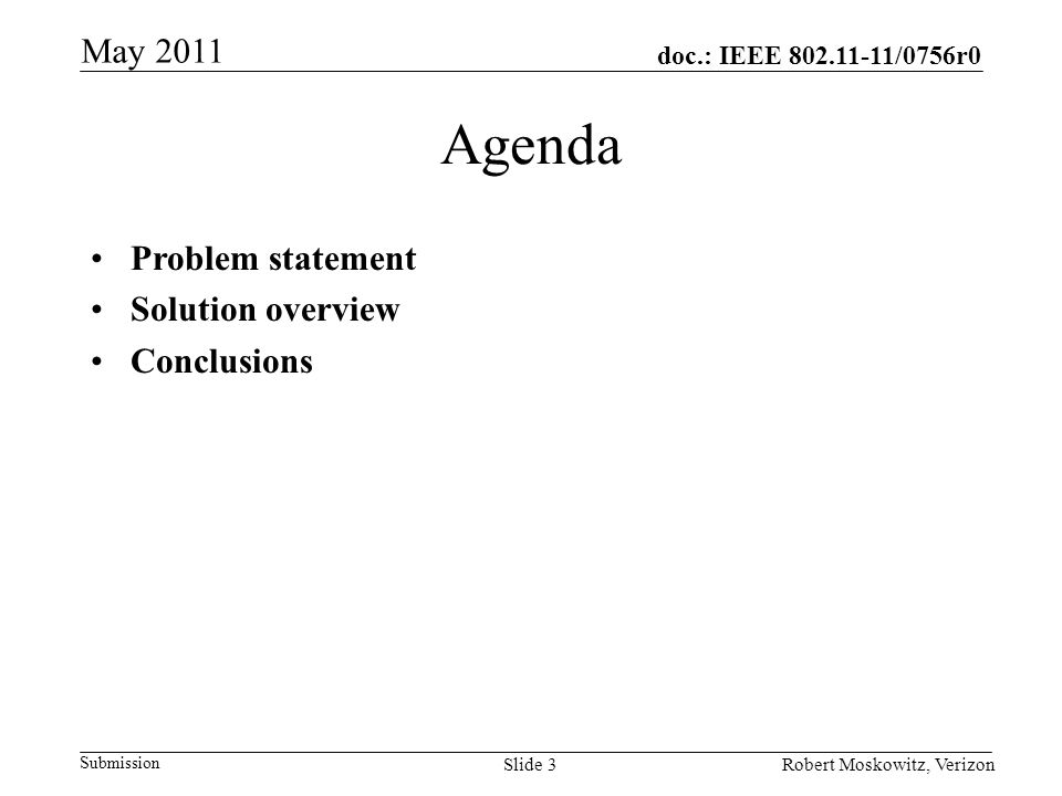 doc.: IEEE /0756r0 Submission May 2011 Robert Moskowitz, VerizonSlide 3 Agenda Problem statement Solution overview Conclusions