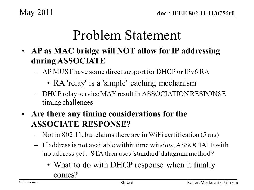 doc.: IEEE /0756r0 Submission May 2011 Robert Moskowitz, VerizonSlide 6 Problem Statement AP as MAC bridge will NOT allow for IP addressing during ASSOCIATE –AP MUST have some direct support for DHCP or IPv6 RA RA relay is a simple caching mechanism –DHCP relay service MAY result in ASSOCIATION RESPONSE timing challenges Are there any timing considerations for the ASSOCIATE RESPONSE.