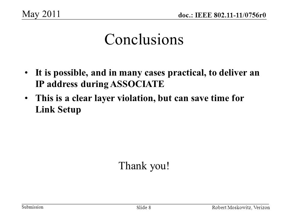 doc.: IEEE /0756r0 Submission May 2011 Robert Moskowitz, VerizonSlide 8 Conclusions It is possible, and in many cases practical, to deliver an IP address during ASSOCIATE This is a clear layer violation, but can save time for Link Setup Thank you!