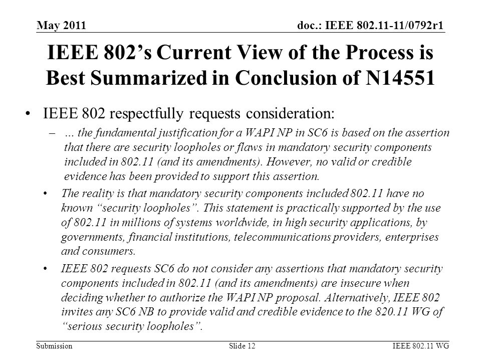 doc.: IEEE 802.11-11/0792r1 Submission IEEE 802's Current View of the Process is Best Summarized in Conclusion of N14551 IEEE 802 respectfully requests consideration: –… the fundamental justification for a WAPI NP in SC6 is based on the assertion that there are security loopholes or flaws in mandatory security components included in 802.11 (and its amendments).