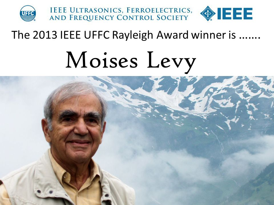 The 2013 IEEE UFFC Rayleigh Award winner is ……. Moises Levy