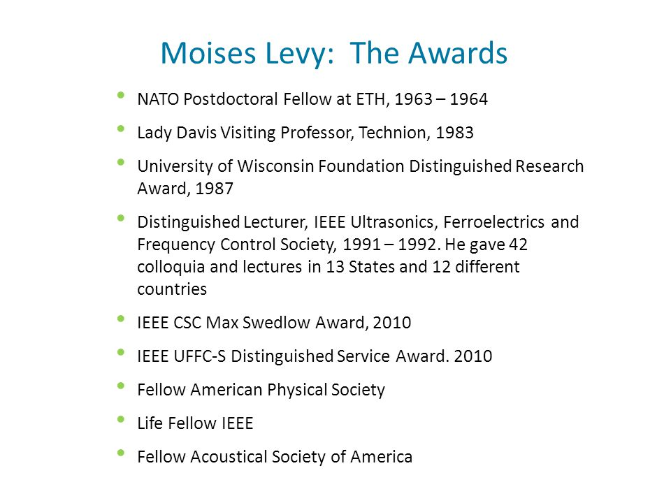 Moises Levy: The Awards NATO Postdoctoral Fellow at ETH, 1963 – 1964 Lady Davis Visiting Professor, Technion, 1983 University of Wisconsin Foundation Distinguished Research Award, 1987 Distinguished Lecturer, IEEE Ultrasonics, Ferroelectrics and Frequency Control Society, 1991 – 1992.
