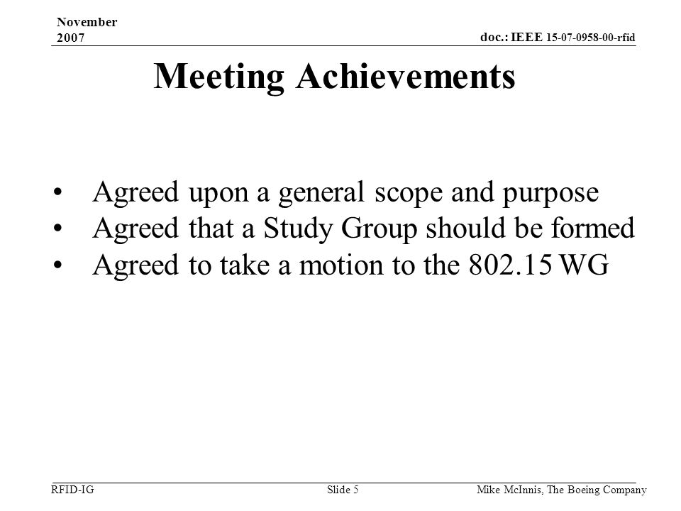 doc.: IEEE 15-07-0958-00-rfid RFID-IG November 2007 Mike McInnis, The Boeing Company Slide 5 Meeting Achievements Agreed upon a general scope and purpose Agreed that a Study Group should be formed Agreed to take a motion to the 802.15 WG