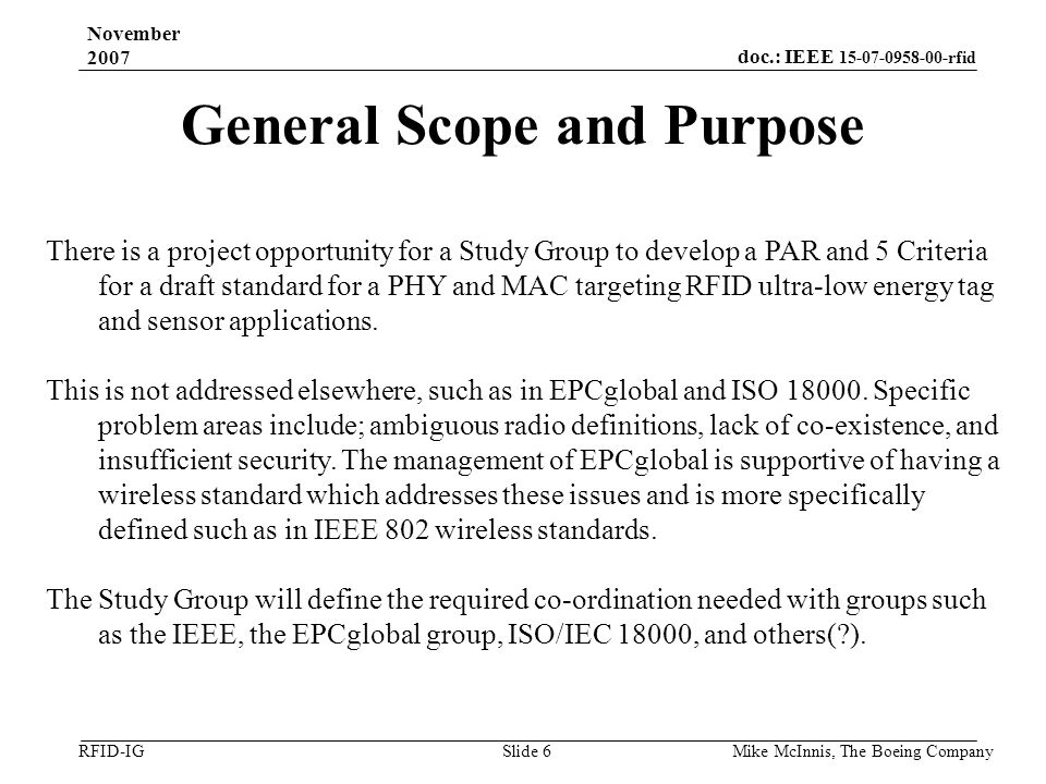 doc.: IEEE 15-07-0958-00-rfid RFID-IG November 2007 Mike McInnis, The Boeing Company Slide 6 General Scope and Purpose There is a project opportunity for a Study Group to develop a PAR and 5 Criteria for a draft standard for a PHY and MAC targeting RFID ultra-low energy tag and sensor applications.