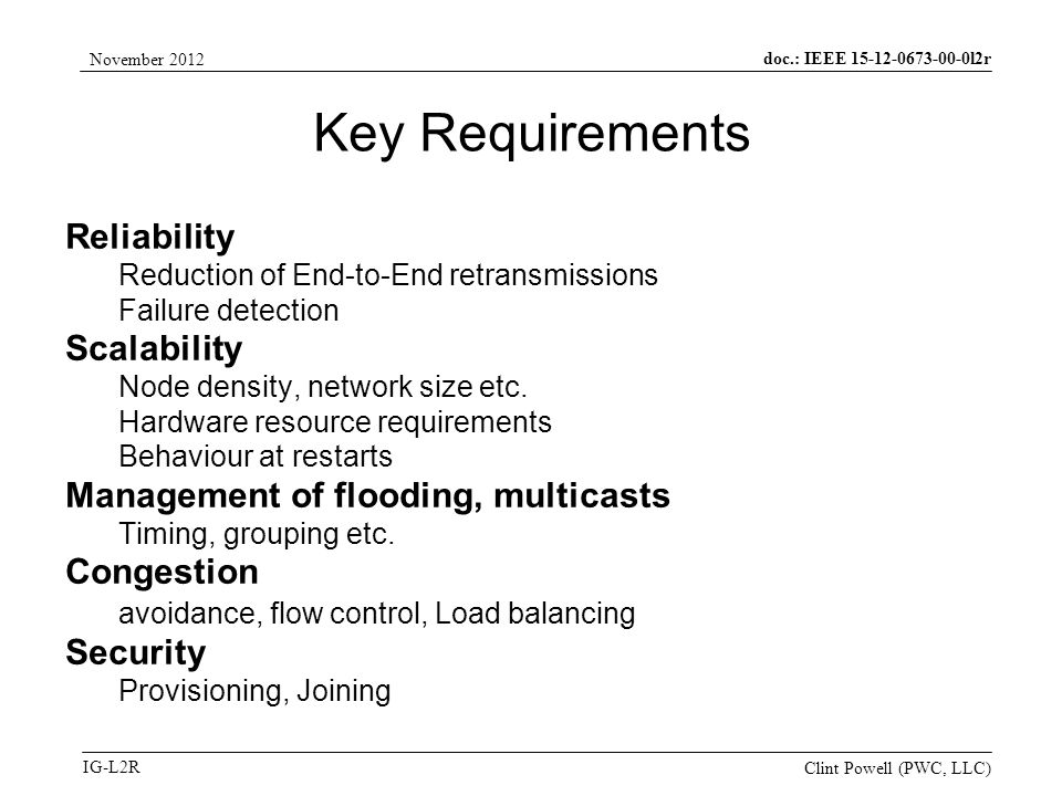 doc.: IEEE 15-12-0673-00-0l2r IG-L2R November 2012 Clint Powell (PWC, LLC) Key Requirements Reliability Reduction of End-to-End retransmissions Failure detection Scalability Node density, network size etc.