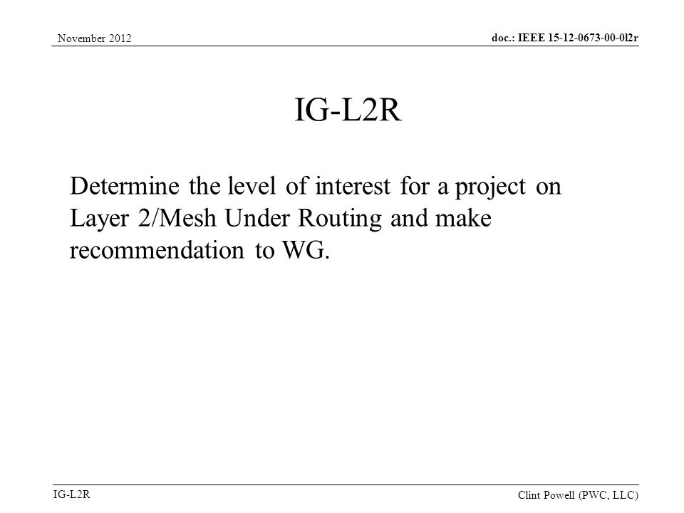 doc.: IEEE 15-12-0673-00-0l2r IG-L2R November 2012 Clint Powell (PWC, LLC) IG-L2R Determine the level of interest for a project on Layer 2/Mesh Under Routing and make recommendation to WG.