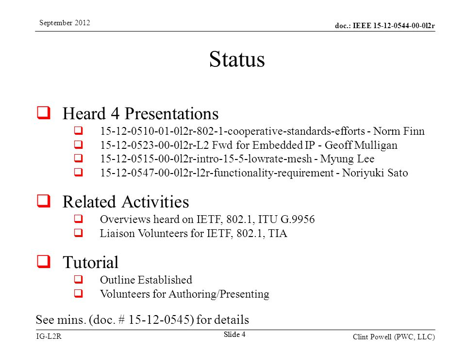doc.: IEEE 15-12-0544-00-0l2r IG-L2R September 2012 Clint Powell (PWC, LLC) Slide 4  Heard 4 Presentations  15-12-0510-01-0l2r-802-1-cooperative-standards-efforts - Norm Finn  15-12-0523-00-0l2r-L2 Fwd for Embedded IP - Geoff Mulligan  15-12-0515-00-0l2r-intro-15-5-lowrate-mesh - Myung Lee  15-12-0547-00-0l2r-l2r-functionality-requirement - Noriyuki Sato  Related Activities  Overviews heard on IETF, 802.1, ITU G.9956  Liaison Volunteers for IETF, 802.1, TIA  Tutorial  Outline Established  Volunteers for Authoring/Presenting See mins.