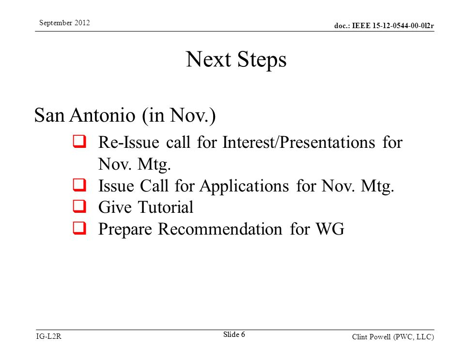 doc.: IEEE 15-12-0544-00-0l2r IG-L2R September 2012 Clint Powell (PWC, LLC) Slide 6 San Antonio (in Nov.)  Re-Issue call for Interest/Presentations for Nov.