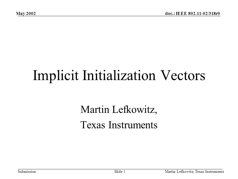 doc.: IEEE 802.11-02/318r0 Submission May 2002 Martin Lefkowitz, Texas InstrumentsSlide 1 Implicit Initialization Vectors Martin Lefkowitz, Texas Instruments