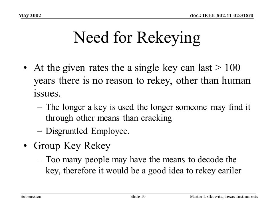 doc.: IEEE 802.11-02/318r0 Submission May 2002 Martin Lefkowitz, Texas InstrumentsSlide 10 Need for Rekeying At the given rates the a single key can last > 100 years there is no reason to rekey, other than human issues.