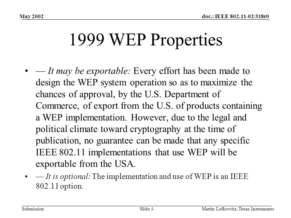 doc.: IEEE 802.11-02/318r0 Submission May 2002 Martin Lefkowitz, Texas InstrumentsSlide 4 1999 WEP Properties — It may be exportable: Every effort has been made to design the WEP system operation so as to maximize the chances of approval, by the U.S.
