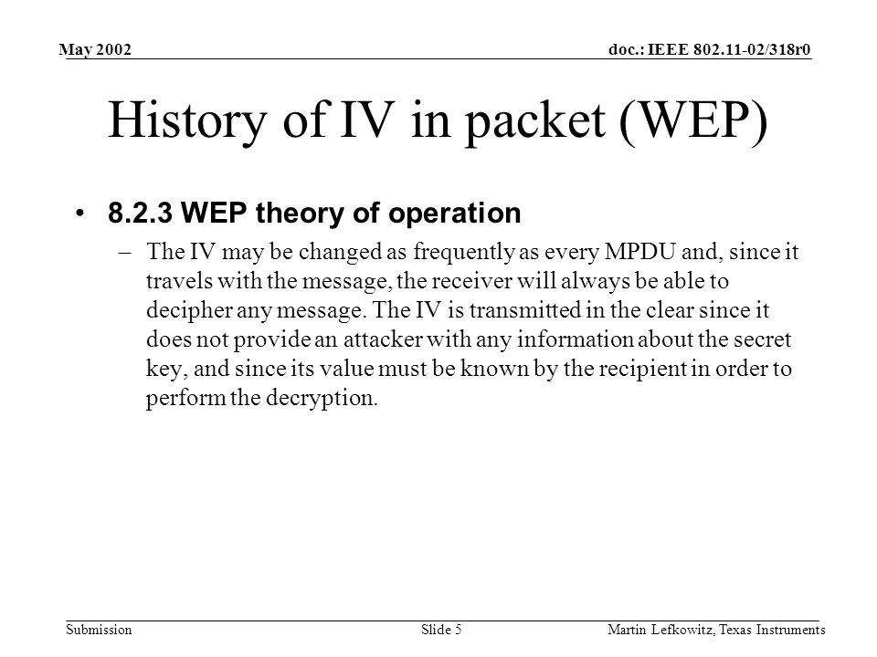 doc.: IEEE 802.11-02/318r0 Submission May 2002 Martin Lefkowitz, Texas InstrumentsSlide 5 History of IV in packet (WEP) 8.2.3 WEP theory of operation –The IV may be changed as frequently as every MPDU and, since it travels with the message, the receiver will always be able to decipher any message.