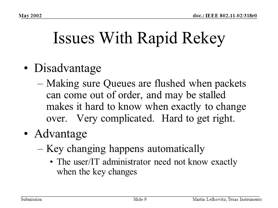 doc.: IEEE 802.11-02/318r0 Submission May 2002 Martin Lefkowitz, Texas InstrumentsSlide 9 Issues With Rapid Rekey Disadvantage –Making sure Queues are flushed when packets can come out of order, and may be stalled makes it hard to know when exactly to change over.