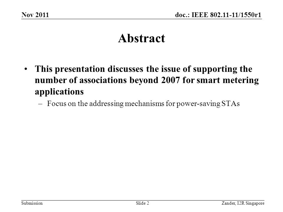 doc.: IEEE 802.11-11/1550r1 Submission Abstract This presentation discusses the issue of supporting the number of associations beyond 2007 for smart metering applications –Focus on the addressing mechanisms for power-saving STAs Nov 2011 Zander, I2R SingaporeSlide 2