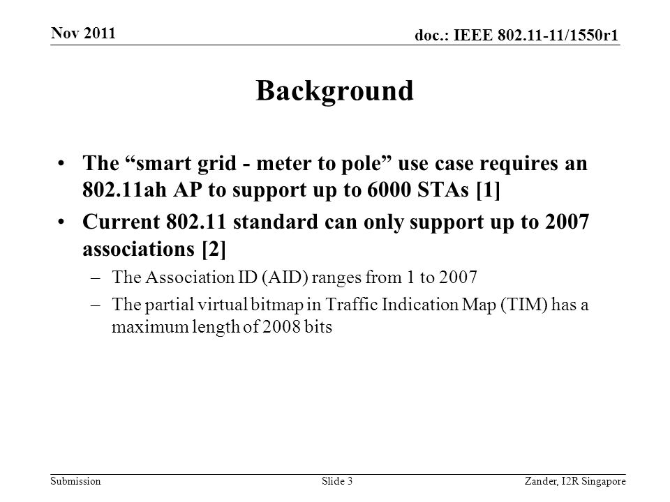 doc.: IEEE 802.11-11/1550r1 Submission Background The smart grid - meter to pole use case requires an 802.11ah AP to support up to 6000 STAs [1] Current 802.11 standard can only support up to 2007 associations [2] –The Association ID (AID) ranges from 1 to 2007 –The partial virtual bitmap in Traffic Indication Map (TIM) has a maximum length of 2008 bits Nov 2011 Zander, I2R SingaporeSlide 3