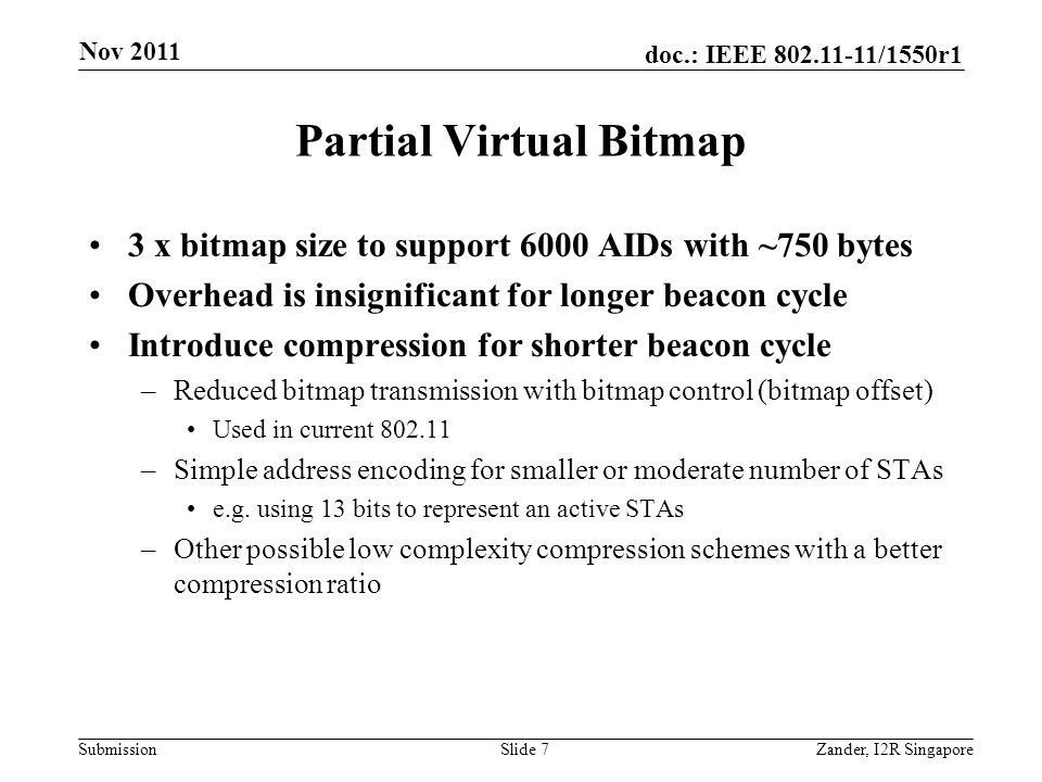 doc.: IEEE 802.11-11/1550r1 Submission Partial Virtual Bitmap 3 x bitmap size to support 6000 AIDs with ~750 bytes Overhead is insignificant for longer beacon cycle Introduce compression for shorter beacon cycle –Reduced bitmap transmission with bitmap control (bitmap offset) Used in current 802.11 –Simple address encoding for smaller or moderate number of STAs e.g.