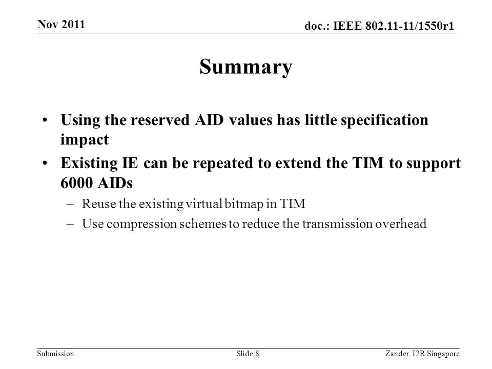 doc.: IEEE 802.11-11/1550r1 Submission Summary Using the reserved AID values has little specification impact Existing IE can be repeated to extend the TIM to support 6000 AIDs –Reuse the existing virtual bitmap in TIM –Use compression schemes to reduce the transmission overhead Nov 2011 Zander, I2R SingaporeSlide 8