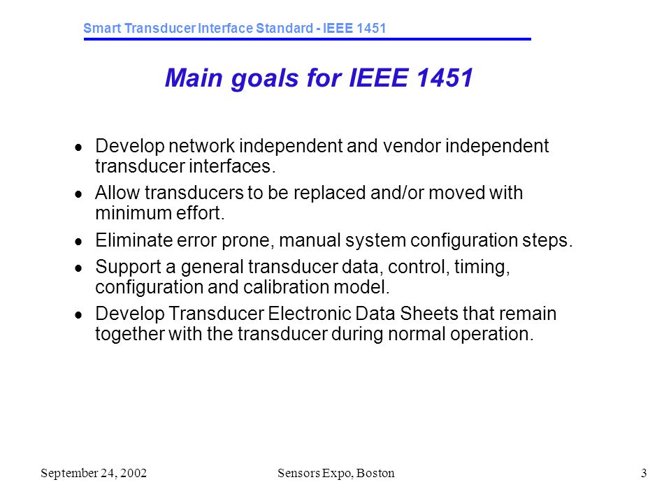 Smart Transducer Interface Standard - IEEE 1451 September 24, 2002Sensors Expo, Boston3 Main goals for IEEE 1451  Develop network independent and vendor independent transducer interfaces.