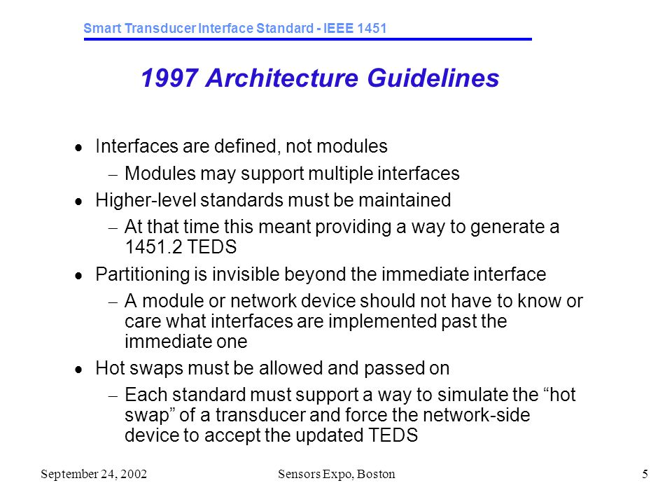 Smart Transducer Interface Standard - IEEE 1451 September 24, 2002Sensors Expo, Boston5 1997 Architecture Guidelines  Interfaces are defined, not modules  Modules may support multiple interfaces  Higher-level standards must be maintained  At that time this meant providing a way to generate a 1451.2 TEDS  Partitioning is invisible beyond the immediate interface  A module or network device should not have to know or care what interfaces are implemented past the immediate one  Hot swaps must be allowed and passed on  Each standard must support a way to simulate the hot swap of a transducer and force the network-side device to accept the updated TEDS