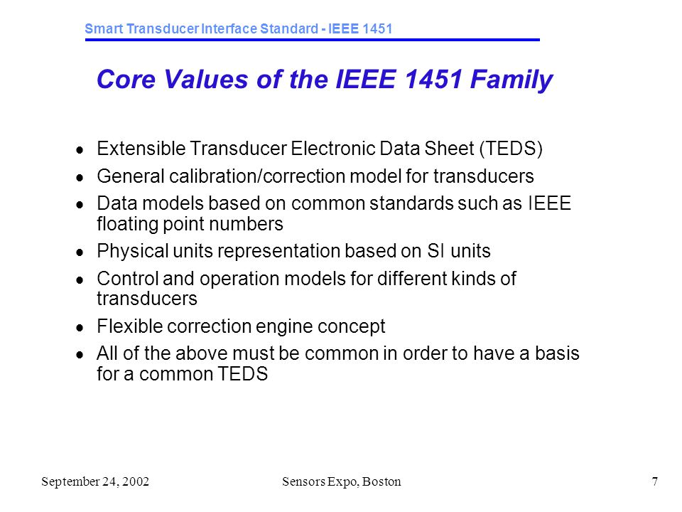 Smart Transducer Interface Standard - IEEE 1451 September 24, 2002Sensors Expo, Boston7 Core Values of the IEEE 1451 Family  Extensible Transducer Electronic Data Sheet (TEDS)  General calibration/correction model for transducers  Data models based on common standards such as IEEE floating point numbers  Physical units representation based on SI units  Control and operation models for different kinds of transducers  Flexible correction engine concept  All of the above must be common in order to have a basis for a common TEDS