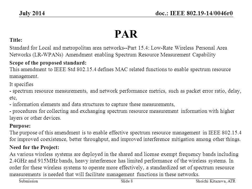 doc.: IEEE /0046r0 Submission PAR Title: Standard for Local and metropolitan area networks--Part 15.4: Low-Rate Wireless Personal Area Networks (LR-WPANs) Amendment enabling Spectrum Resource Measurement Capability Scope of the proposed standard: This amendment to IEEE Std defines MAC related functions to enable spectrum resource management.
