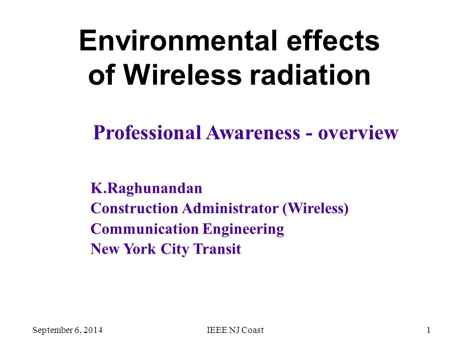 September 6, 2014IEEE NJ Coast1 Environmental effects of Wireless radiation K.Raghunandan Construction Administrator (Wireless) Communication Engineering New York City Transit Professional Awareness - overview