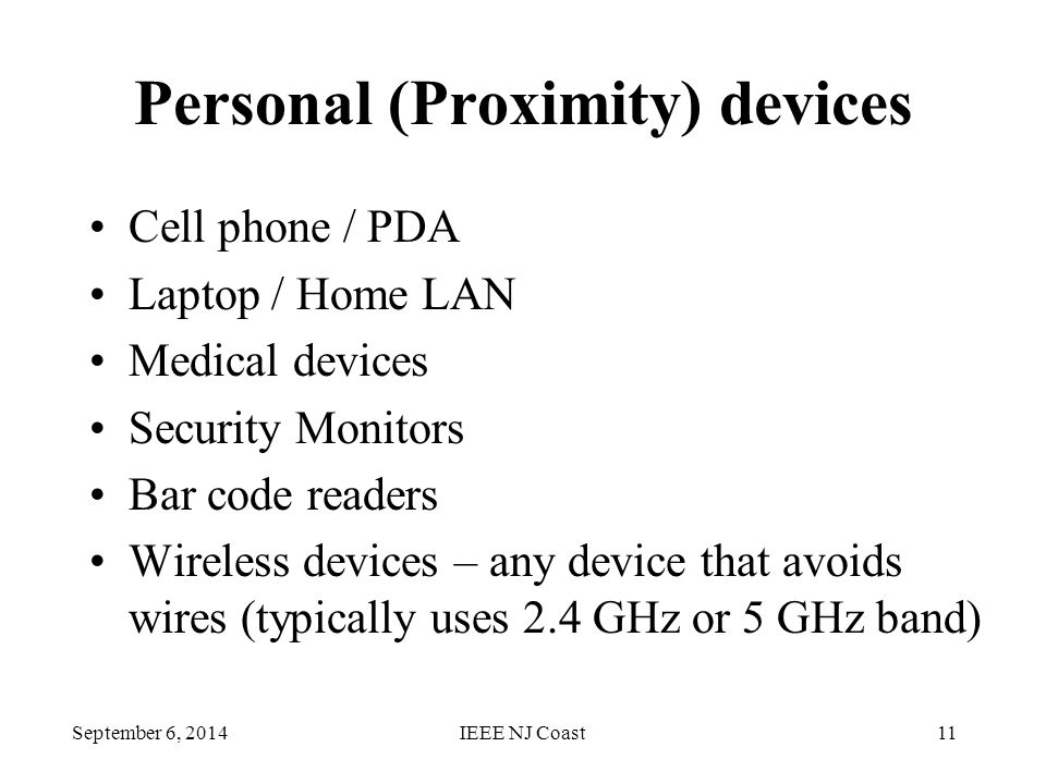 September 6, 2014IEEE NJ Coast11 Personal (Proximity) devices Cell phone / PDA Laptop / Home LAN Medical devices Security Monitors Bar code readers Wireless devices – any device that avoids wires (typically uses 2.4 GHz or 5 GHz band)
