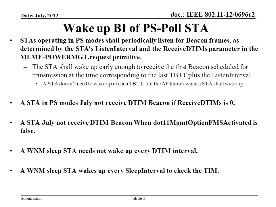 doc.: IEEE 802.11-12/0696r2 Submission Date: July, 2012 Slide 3 Wake up BI of PS-Poll STA STAs operating in PS modes shall periodically listen for Beacon frames, as determined by the STA s ListenInterval and the ReceiveDTIMs parameter in the MLME-POWERMGT.request primitive.