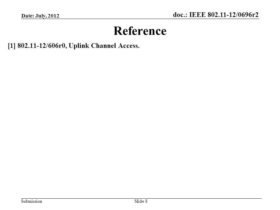 doc.: IEEE 802.11-12/0696r2 Submission Date: July, 2012 Slide 8 Reference [1] 802.11-12/606r0, Uplink Channel Access.