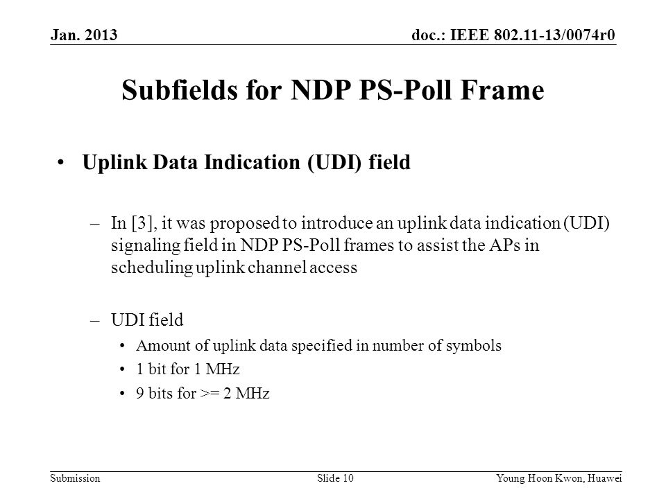 doc.: IEEE /0074r0 Submission Subfields for NDP PS-Poll Frame Uplink Data Indication (UDI) field –In [3], it was proposed to introduce an uplink data indication (UDI) signaling field in NDP PS-Poll frames to assist the APs in scheduling uplink channel access –UDI field Amount of uplink data specified in number of symbols 1 bit for 1 MHz 9 bits for >= 2 MHz Slide 10Young Hoon Kwon, Huawei Jan.