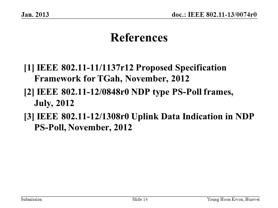 doc.: IEEE /0074r0 Submission References [1] IEEE /1137r12 Proposed Specification Framework for TGah, November, 2012 [2] IEEE /0848r0 NDP type PS-Poll frames, July, 2012 [3] IEEE /1308r0 Uplink Data Indication in NDP PS-Poll, November, 2012 Jan.