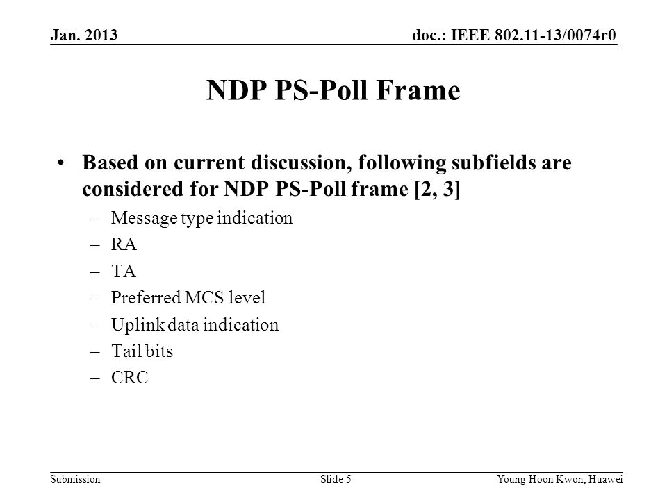 doc.: IEEE /0074r0 Submission NDP PS-Poll Frame Based on current discussion, following subfields are considered for NDP PS-Poll frame [2, 3] –Message type indication –RA –TA –Preferred MCS level –Uplink data indication –Tail bits –CRC Slide 5Young Hoon Kwon, Huawei Jan.
