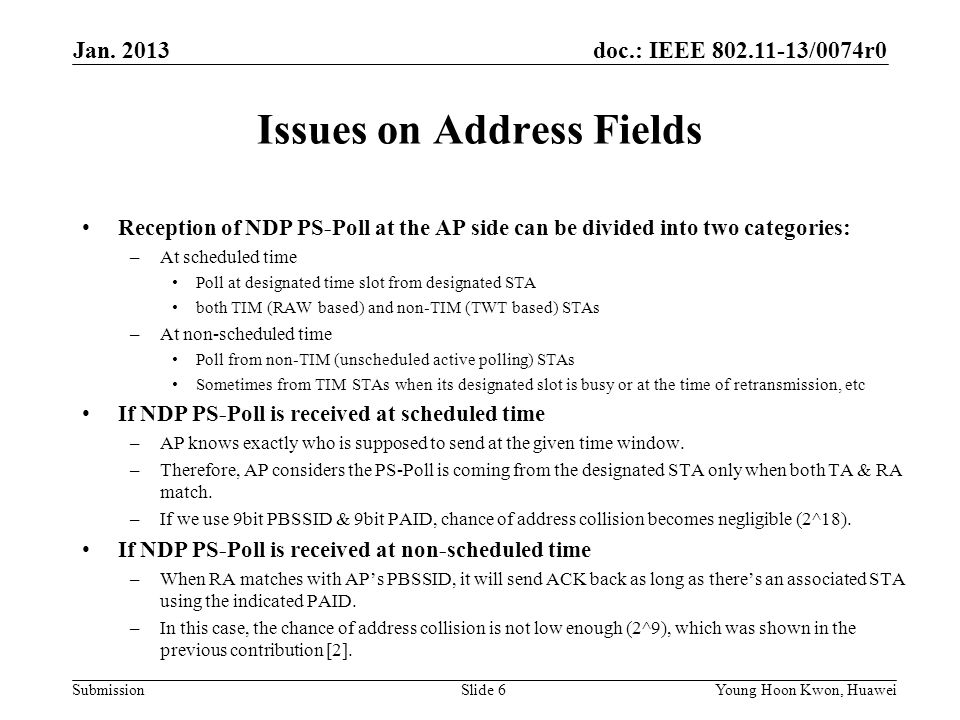 doc.: IEEE /0074r0 Submission Issues on Address Fields Reception of NDP PS-Poll at the AP side can be divided into two categories: –At scheduled time Poll at designated time slot from designated STA both TIM (RAW based) and non-TIM (TWT based) STAs –At non-scheduled time Poll from non-TIM (unscheduled active polling) STAs Sometimes from TIM STAs when its designated slot is busy or at the time of retransmission, etc If NDP PS-Poll is received at scheduled time –AP knows exactly who is supposed to send at the given time window.