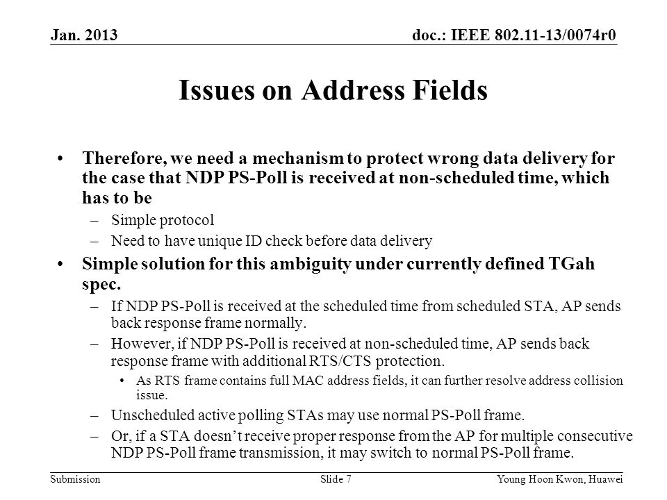 doc.: IEEE /0074r0 Submission Issues on Address Fields Therefore, we need a mechanism to protect wrong data delivery for the case that NDP PS-Poll is received at non-scheduled time, which has to be –Simple protocol –Need to have unique ID check before data delivery Simple solution for this ambiguity under currently defined TGah spec.