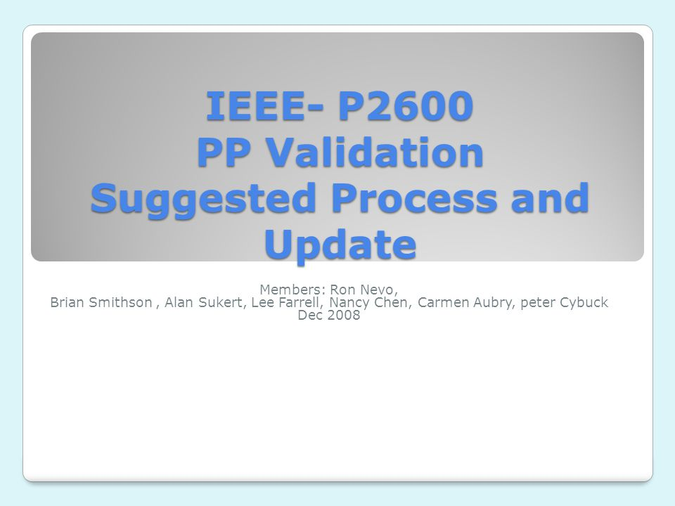 IEEE- P2600 PP Validation Suggested Process and Update Members: Ron Nevo, Brian Smithson, Alan Sukert, Lee Farrell, Nancy Chen, Carmen Aubry, peter Cybuck Dec 2008