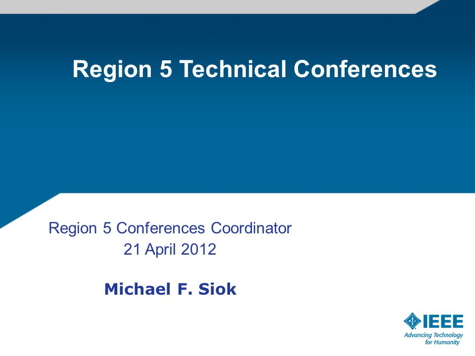 Region 5 Conferences Coordinator 21 April 2012 Michael F. Siok Region 5 Technical Conferences