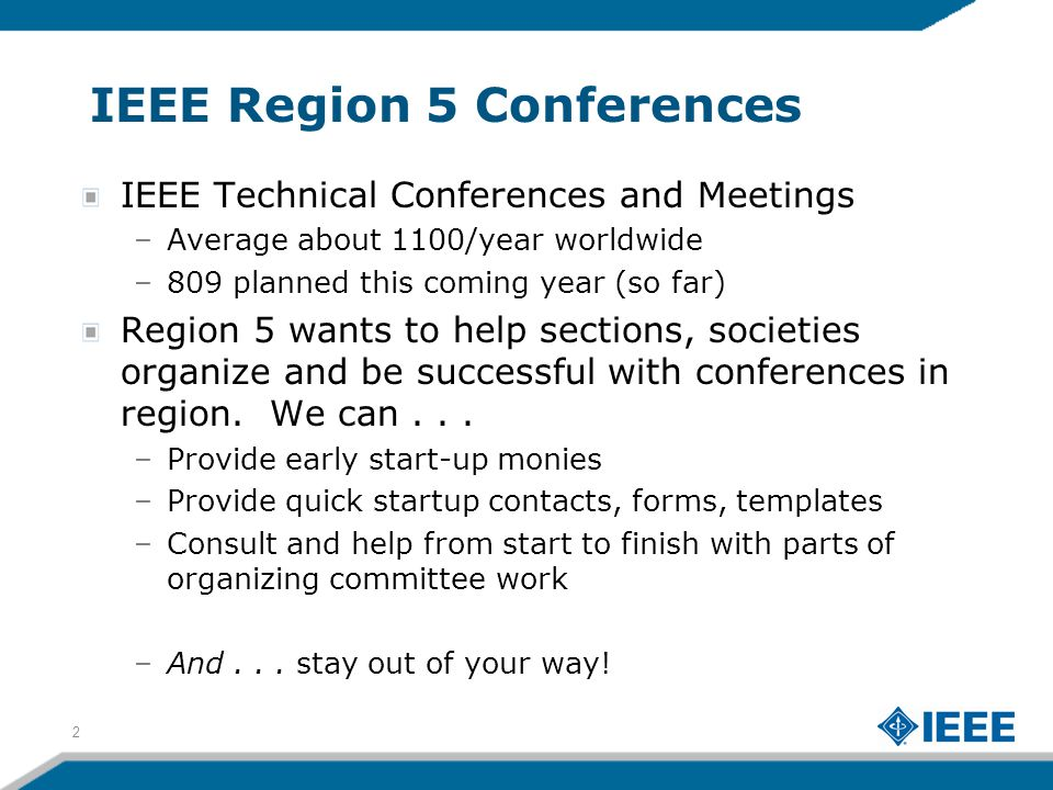 IEEE Region 5 Conferences IEEE Technical Conferences and Meetings –Average about 1100/year worldwide –809 planned this coming year (so far) Region 5 wants to help sections, societies organize and be successful with conferences in region.