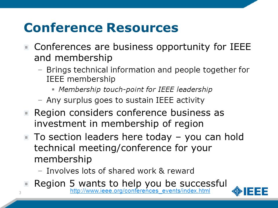 Conference Resources Conferences are business opportunity for IEEE and membership –Brings technical information and people together for IEEE membership  Membership touch-point for IEEE leadership –Any surplus goes to sustain IEEE activity Region considers conference business as investment in membership of region To section leaders here today – you can hold technical meeting/conference for your membership –Involves lots of shared work & reward Region 5 wants to help you be successful 3 http://www.ieee.org/conferences_events/index.html